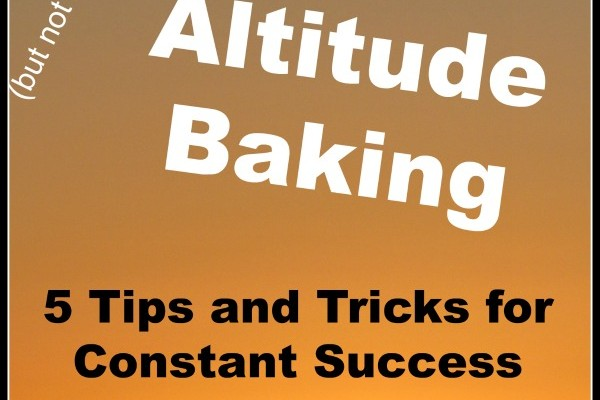 High Altitude Baking: 5 Tips and Tricks